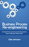Business Process Re-engineering: A Simple Process Improvement Approach to Improve Business Performance (The Business Productivity Series Book 1)