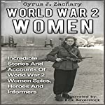 World War 2 Women: Incredible Stories and Accounts of World War 2 Women Spies, Heroes and Informers | Cyrus J. Zachary
