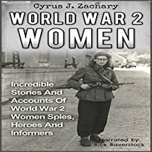 World War 2 Women: Incredible Stories and Accounts of World War 2 Women Spies, Heroes and Informers Audiobook by Cyrus J. Zachary Narrated by Rick Baverstock