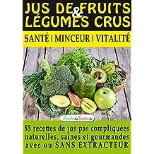 Jus de Fruits et de Légumes Crus : 57 recettes faciles et un Guide Pratique Complet pour améliorer votre alimentation .: Santé, Vitalité et Minceur, avec ... (Mon Atelier Santé 1) (French Edition)