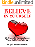 """BELIEVE IN YOURSELF: 25 Steps to Supercharge  Your Self Confidence (""""Feel Better"""" Collection)"""