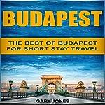 Budapest: The Best of Budapest for Short Stay Travel   Gary Jones