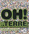 Oh ! La terre : Des miliers d'informations étonnantes sur la Terre par Collectif