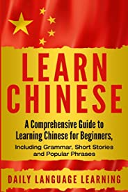 Learn Chinese: A Comprehensive Guide to Learning Chinese for Beginners, Including Grammar, Short Stories and Popular Phrases