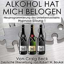 Alkohol Hat Mich Belogen [Alcohol Has Lied to Me]: Neuprogrammierung des Unterbewusstseins Hypnose-Sitzung 1 Speech by Craig Beck Narrated by Robert Boukal