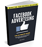 Facebook Advertising: The Ultimate Guide. A Complete Step-By-Step Method With Smart And Proven Internet Marketing Strategies (MARKETING YOUR BUSINESS COLLECTION)
