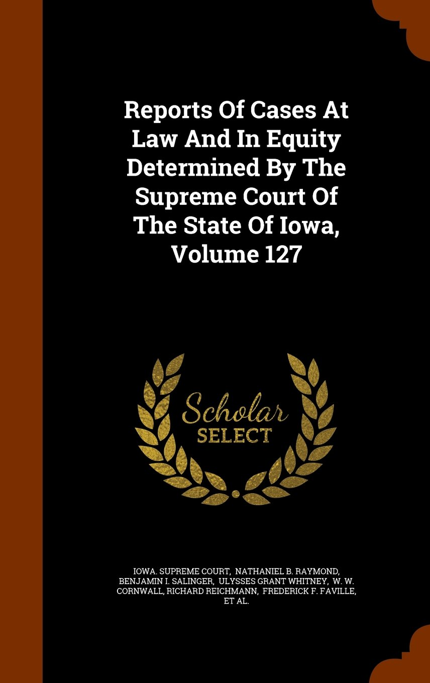 Reports Of Cases At Law And In Equity Determined By The Supreme Court Of The State Of Iowa, Volume 127 PDF