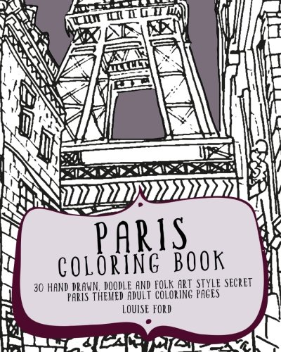 Paris Coloring Book: 30 Hand Drawn, Doodle and Folk Art Style Secret Paris Themed Adult Coloring Pages (Travel Coloring Books) (Volume 1)