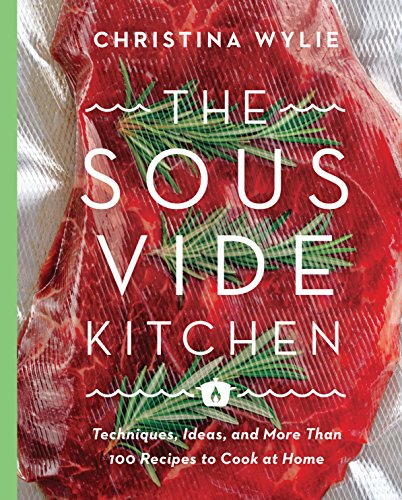 The Sous Vide Kitchen: Techniques, Ideas, and More Than 100 Recipes to Cook at Home by Christina Wylie