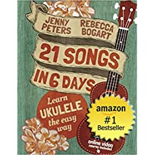 Ukulele for Beginners: 21 Songs in 6 Days: Learn to Play Ukulele the Easy Way: Book + Online Video (Beginning Ukulele Songs)