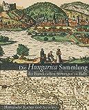 Die Hungarica Sammlung der Franckeschen Stiftungen Zu Halle. Historische Karten und Ansichten : Bearbeitet Von Laszlo Paszti und Attila Verok, , 3447063335