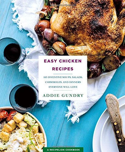 Easy Chicken Recipes: 103 Inventive Soups, Salads, Casseroles, and Dinners Everyone Will Love (RecipeLion) by Addie Gundry