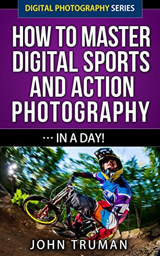 How To Master Digital Sports and Action Photography… In A Day! (Digital Photography Series Book ()