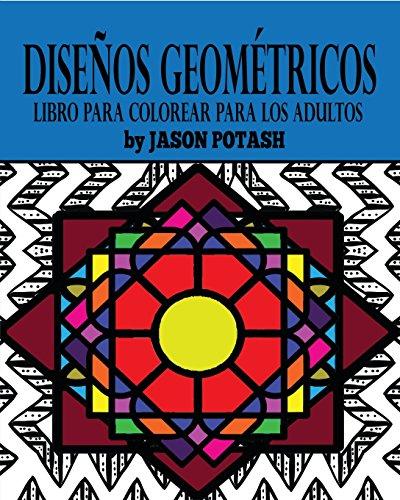Diseños Geometricos Libro Para Colorear Para Los Adultos (Spanish Edition) [Jason Potash] (Tapa Blanda)
