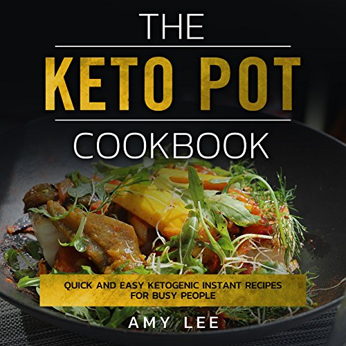 The Keto Pot Cookbook: Quick And Easy Ketogenic Instant Recipes For Busy People by Amy Lee
