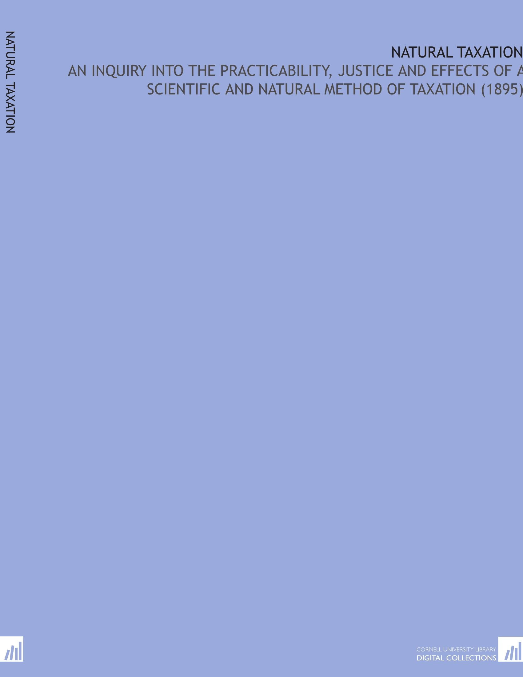 Read Online Natural Taxation: An Inquiry Into the Practicability, Justice and Effects of a Scientific and Natural Method of Taxation (1895) PDF