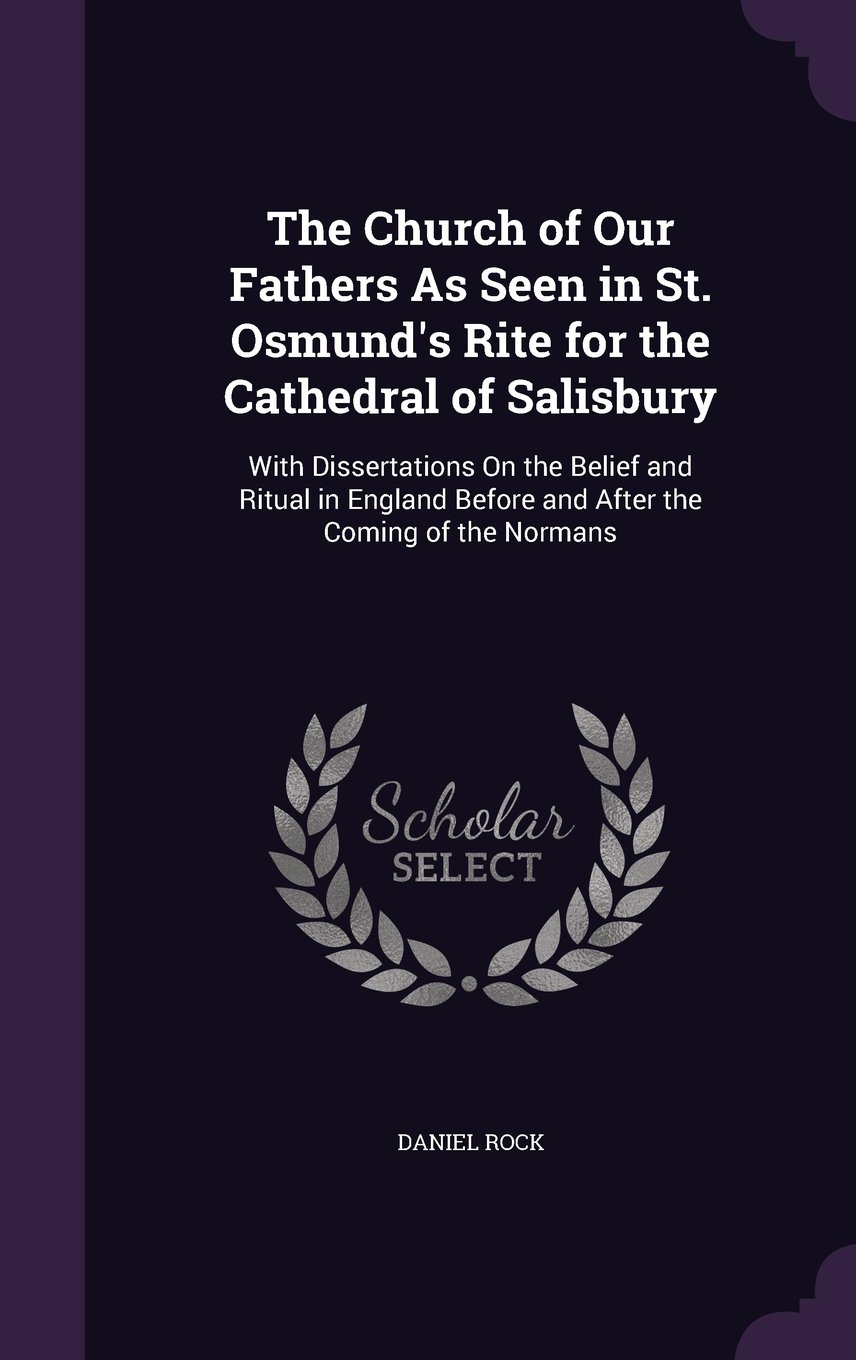 The Church of Our Fathers as Seen in St. Osmund's Rite for the Cathedral of Salisbury: With Dissertations on the Belief and Ritual in England Before and After the Coming of the Normans ebook