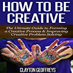 How to Be Creative: The Ultimate Guide to Forming a Creative Process & Improving Creative Problem Solving | Clayton Geoffreys