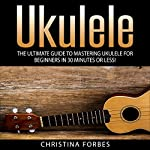 Ukulele: The Ultimate Guide to Mastering Ukulele for Beginners in 30 Minutes or Less! | Christina Forbes