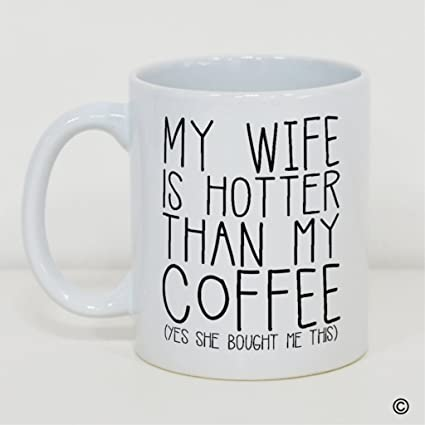 Funny Mug My Wife Is Hotter Than My Coffee Yes She Bought Me