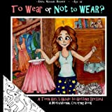 To Wear or Not to Wear? A Teen Girl's Guide to Getting Dressed: What to Do When Your Mom or Dad Say's ''You are Not Leaving THIS House in THAT Outfit! ... Books for Teens and Young Adults) (Volume 1)