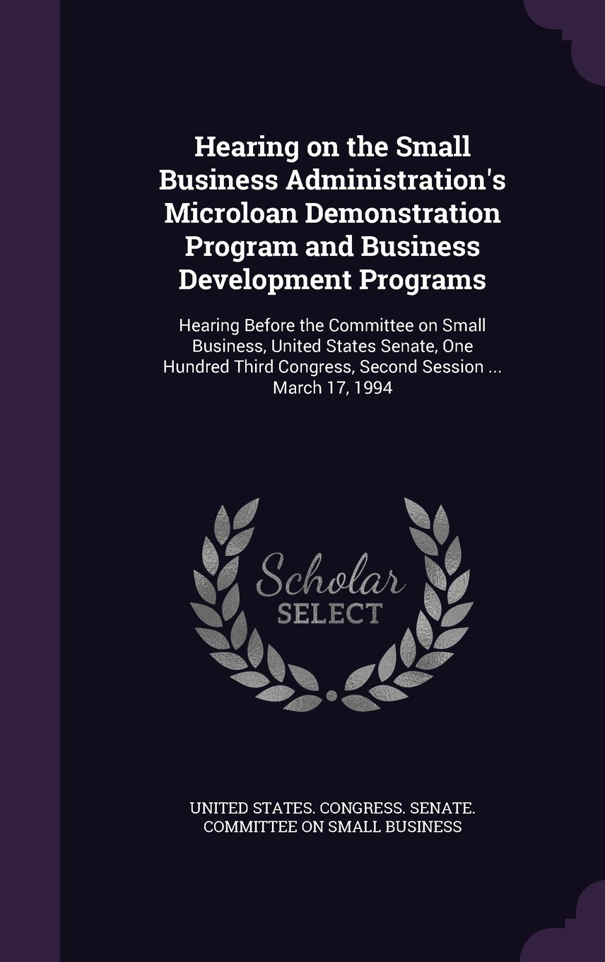 Read Online Hearing on the Small Business Administration's Microloan Demonstration Program and Business Development Programs: Hearing Before the Committee on ... Congress, Second Session ... March 17, 1994 pdf