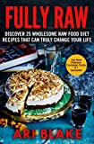 Fully Raw: Discover 25 Wholesome Raw Food Diet Recipes That Can Truly Change Your Life