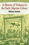 A History of Violence in the Early Algerian Colony, William Gallois, 0230294316