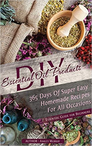 ESSENTIAL OILS: 365 DAYS OF SUPER EASY HOMEMADE RECIPES FOR ALL OCCASIONS
