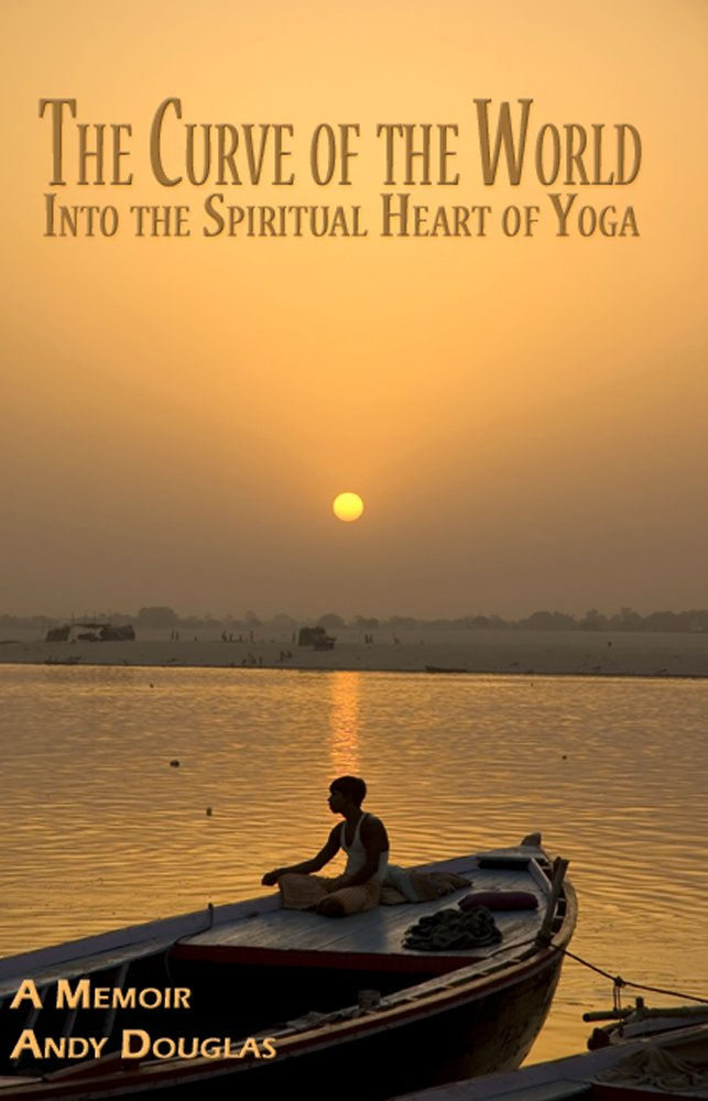 The Curve of the World: Into the Spiritual Heart of Yoga, A ...