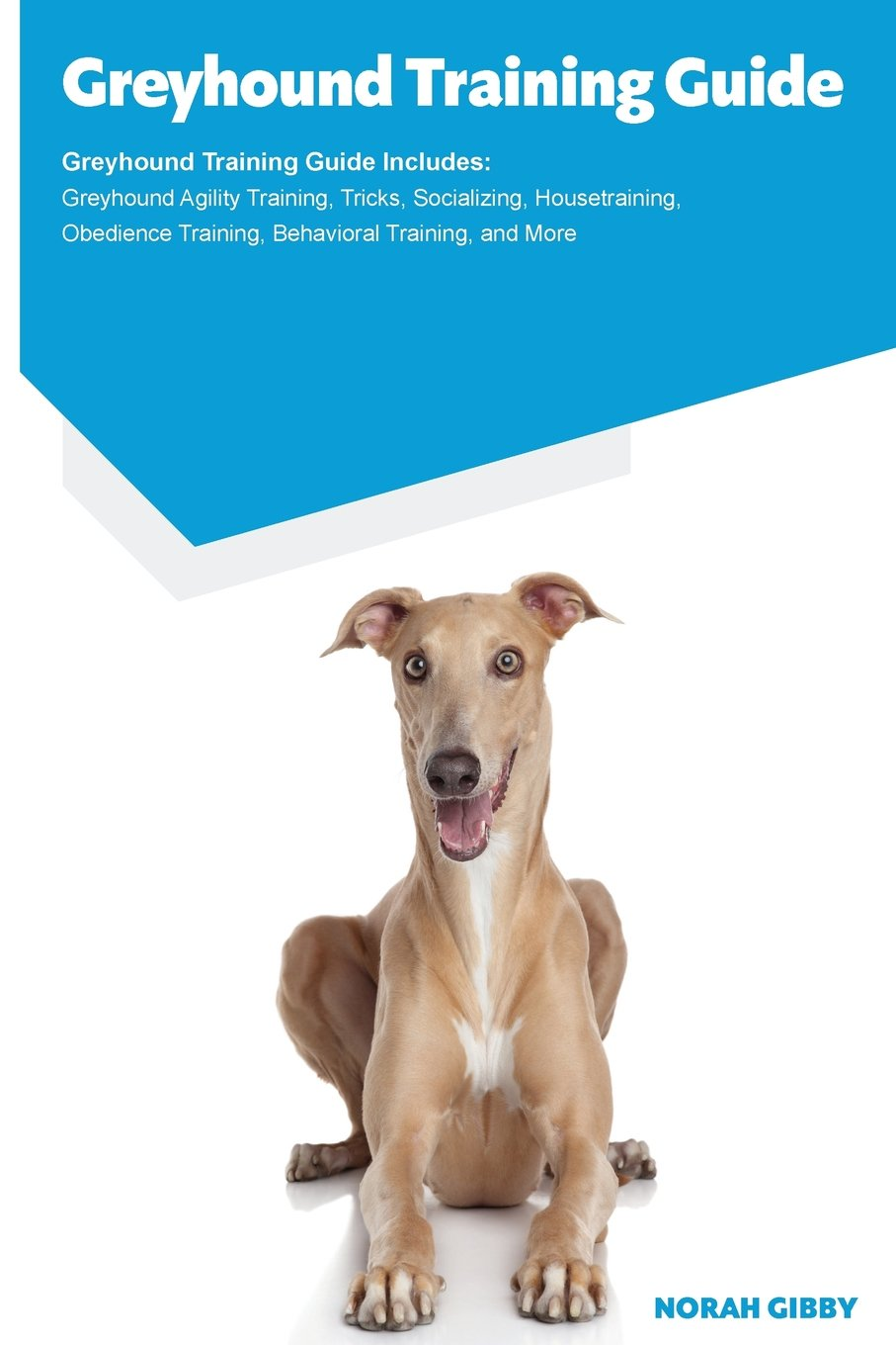 Greyhound Training Guide Greyhound Training Guide Includes: Greyhound Agility Training, Tricks, Socializing, Housetraining, Obedience Training, Behavioral Training, and More ebook