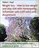 Weight loss - How to lose weight and stay slim with Homeopathy, Schuessler salts (cell salts) and Acupressure: A homeopathic, naturopathic and biochemical guide
