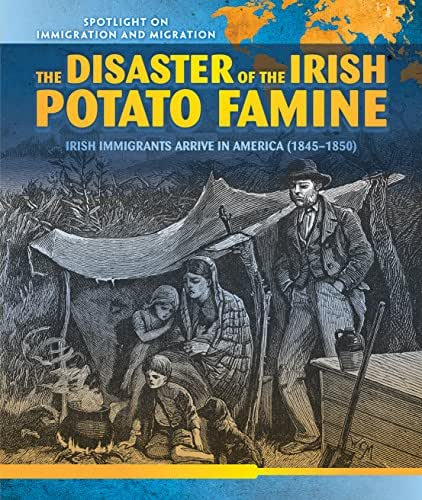 The Disaster of the Irish Potato Famine: Irish Immigrants Arrive in America (1845-1850) (Spotlight on Immigration and Migration)