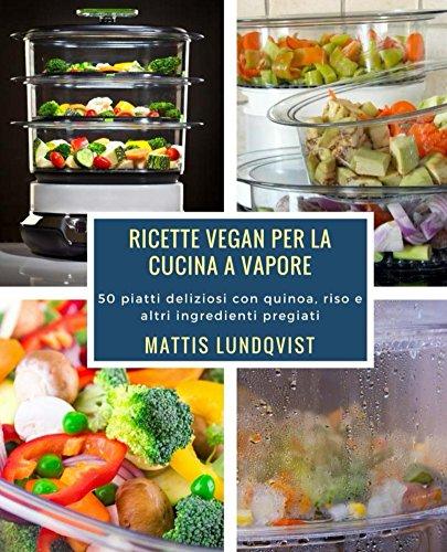 Ricette Vegan per la cucina a vapore: 50 piatti deliziosi con quinoa, riso e altri ingredienti pregiati (Italian Edition)