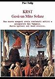 KRST - Gesù un Mito Solare: Una nuova esegesi svela contenuti mitici e allegorici dei Vangeli. Nuova ipotesi sul Gesù storico