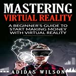 Mastering Virtual Reality: A Beginner's Guide to Start Making Money with Virtual Reality | Adidas Wilson