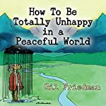 How to Be Totally Unhappy in a Peaceful World: A Complete Manual with Rules, Exercises, a Midterm and Final Exam | Gil Friedman