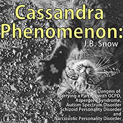Cassandra Phenomenon: The Dangers of Marrying a Partner with OCPD, Asperger's Syndrome, Autism Spectrum Disorder, Schizoid Personality Disorder, and Narcissistic Disorder