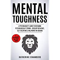 Mental Toughness: A Psychologist's Guide to Becoming Psychologically Strong - Develop Resilience, Self-Discipline & Willpower on Demand
