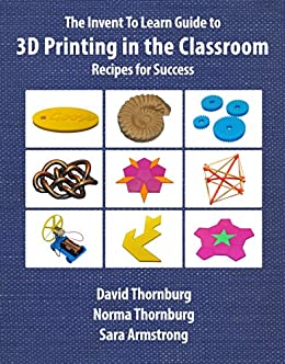 The Invent To Learn Guide to 3D Printing in the Classroom: Recipes for Success by [Thornburg, David, Thornburg, Norma, Armstrong, Sara]