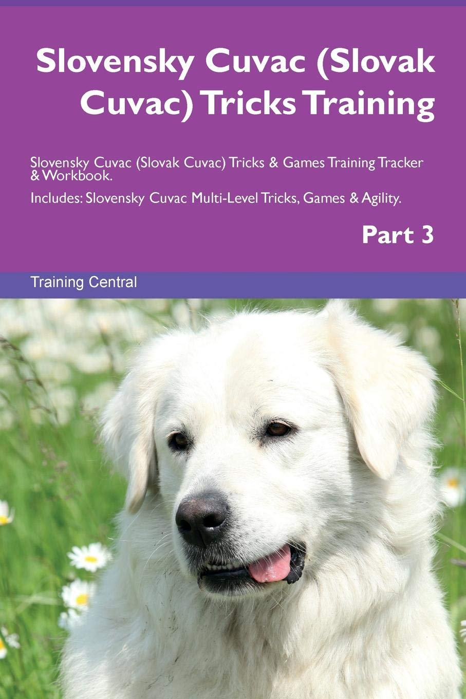 Slovensky Cuvac (Slovak Cuvac) Tricks Training Slovensky Cuvac (Slovak Cuvac) Tricks & Games Training Tracker & Workbook.  Includes: Slovensky Cuvac Multi-Level Tricks, Games & Agility. Part 3 pdf epub