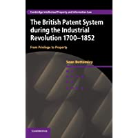 The British Patent System during the Industrial Revolution 1700–1852: From Privilege to Property (Cambridge Intellectual Property and Information Law)