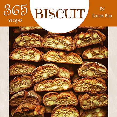 Biscuit 365: Enjoy 365 Days With Amazing Biscuit Recipes In Your Own Biscuit Cookbook! [British Biscuit Cookbook, Southern Biscuits Cookbook, English Biscuit Cookbook] [Book 1] by Emma Kim