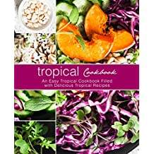 Tropical Cookbook: An Easy Tropical Cookbook Filled with Delicious Tropical Recipes