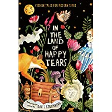 In the Land of Happy Tears: Yiddish Tales for Modern Times: collected and edited by David Stromberg