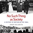 No Such Thing as Society: A History of Britain in the 1980s Audiobook by Andy McSmith Narrated by David Holt
