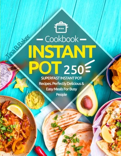 Instant Pot Cookbook: 250 Perfectly Delicious & Easy Meals For Busy People (Nutrition Facts, Vegan Recipes, Pressure Cooker, Instant Pot) by CreateSpace Independent Publishing Platform