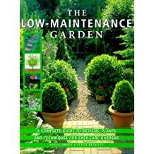 The Low-Maintenance Garden: A Complete Guide to Designs, Plants and Techniques for Easy-care Gardens