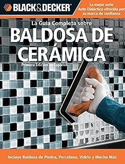 La Guia Completa sobre Baldosa de Ceramica: Incluye Baldosa de Piedra, Porcelana, Vidrio