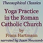 Yoga Practice in the Roman Catholic Church: Theosophical Classics | Franz Hartmann